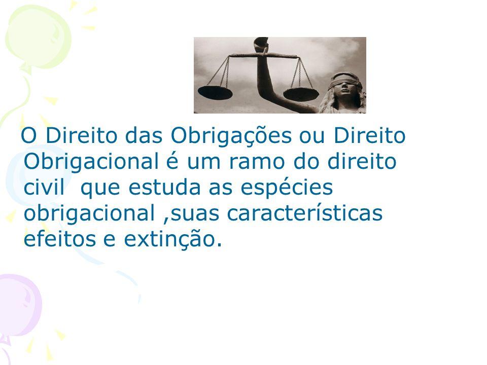 O Direito das Obrigações ou Direito Obrigacional é um ramo do direito civil que estuda as espécies obrigacional ,suas características efeitos e extinção.