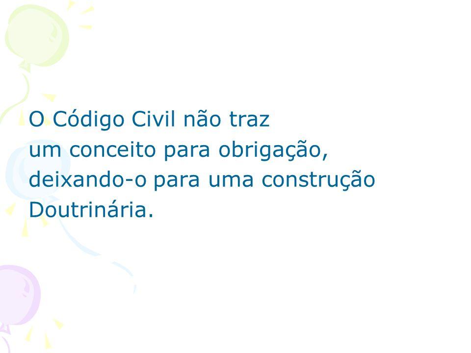 O Código Civil não traz um conceito para obrigação, deixando-o para uma construção Doutrinária.