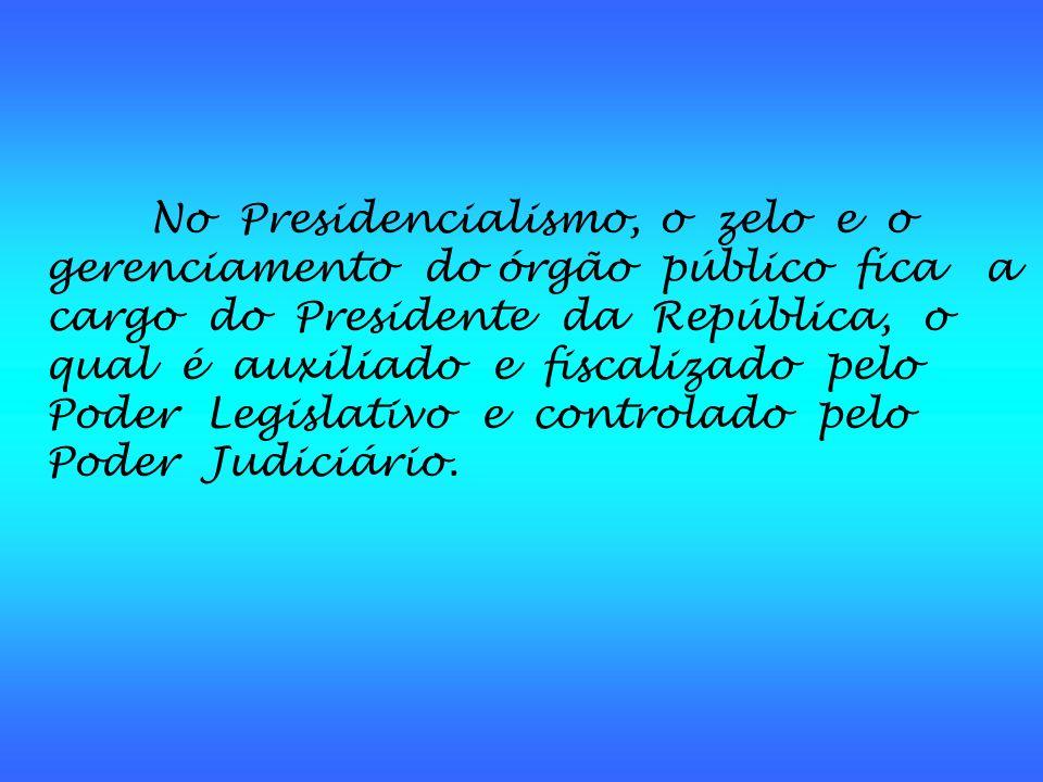 No Presidencialismo, o zelo e o gerenciamento do órgão público fica a cargo do Presidente da República, o qual é auxiliado e fiscalizado pelo Poder Legislativo e controlado pelo Poder Judiciário.