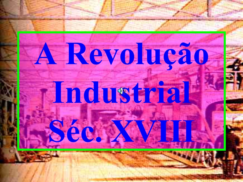 A Revolução Industrial Séc. XVIII