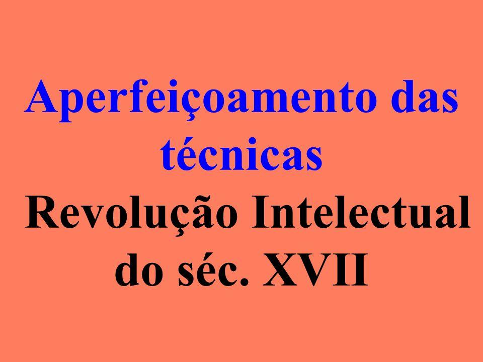 Aperfeiçoamento das técnicas Revolução Intelectual do séc. XVII
