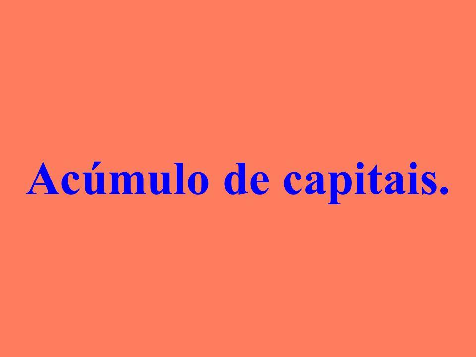 Acúmulo de capitais.