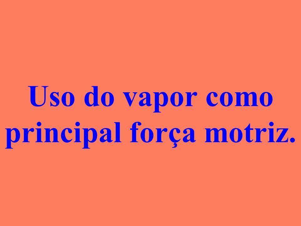 Uso do vapor como principal força motriz.