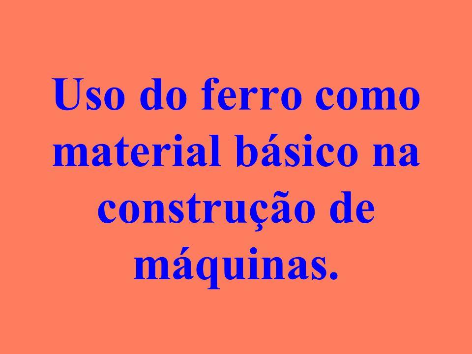 Uso do ferro como material básico na construção de máquinas.