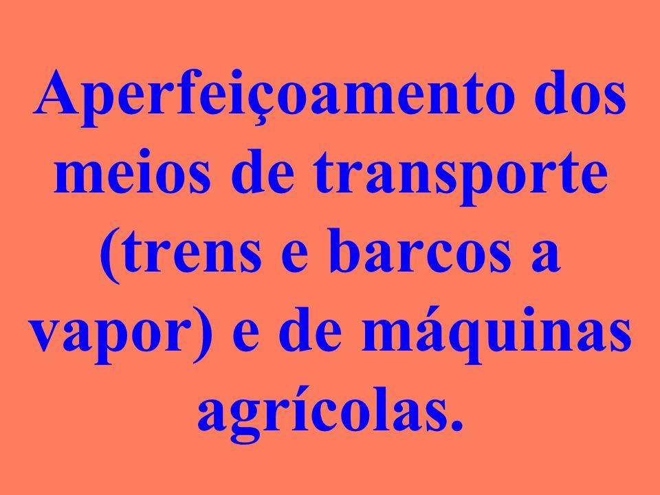 Aperfeiçoamento dos meios de transporte (trens e barcos a vapor) e de máquinas agrícolas.