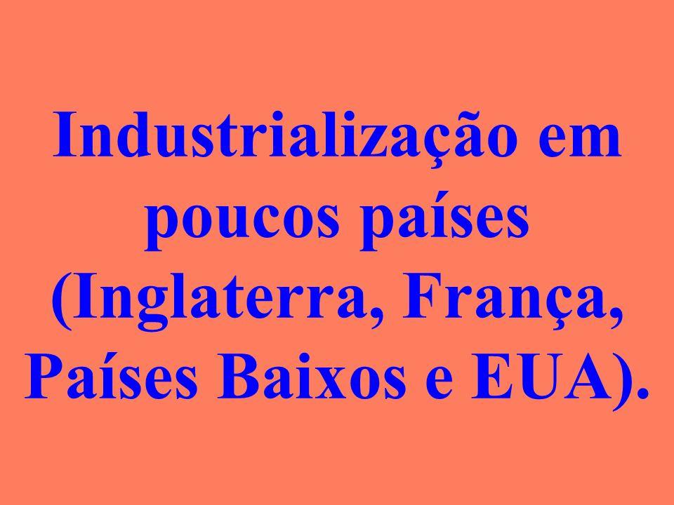 Industrialização em poucos países (Inglaterra, França, Países Baixos e EUA).