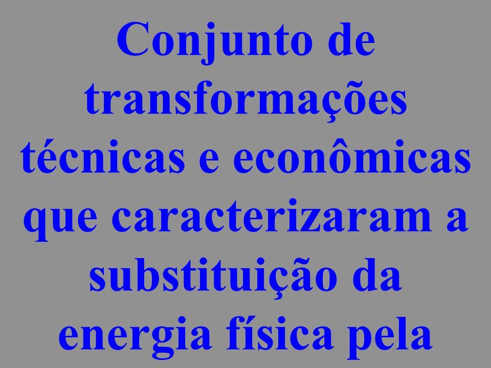 Conjunto de transformações técnicas e econômicas que caracterizaram a substituição da energia física pela