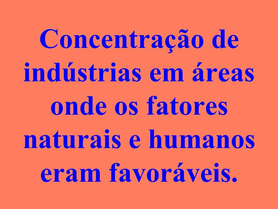 Concentração de indústrias em áreas onde os fatores naturais e humanos eram favoráveis.