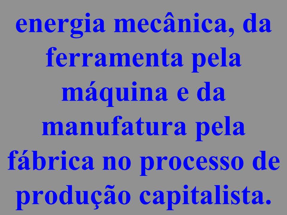 energia mecânica, da ferramenta pela máquina e da manufatura pela fábrica no processo de produção capitalista.