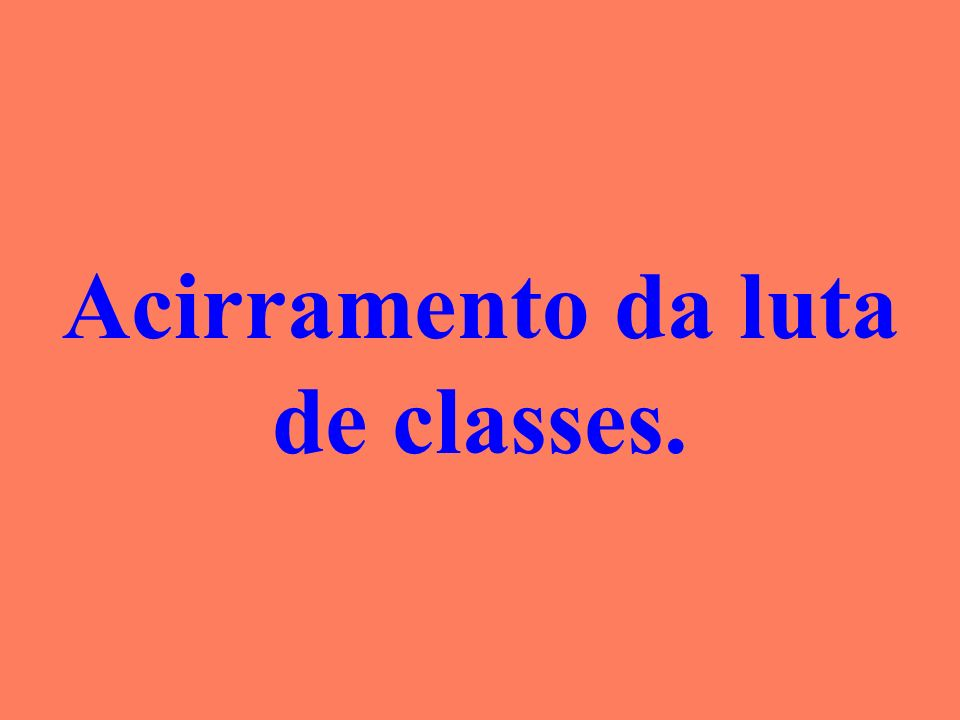 Acirramento da luta de classes.