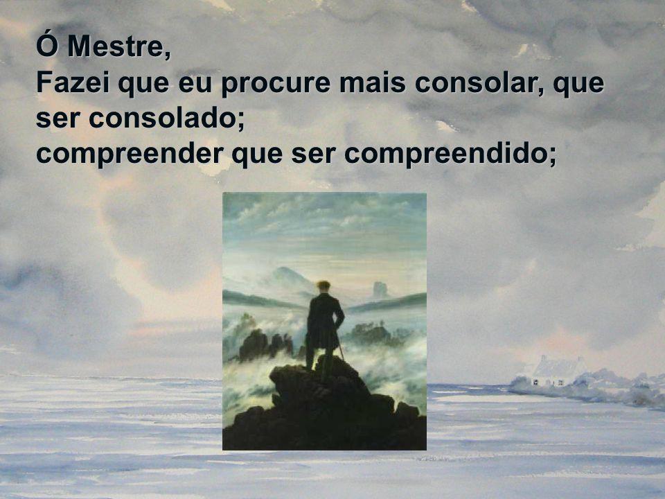 Ó Mestre, Fazei que eu procure mais consolar, que ser consolado; compreender que ser compreendido;