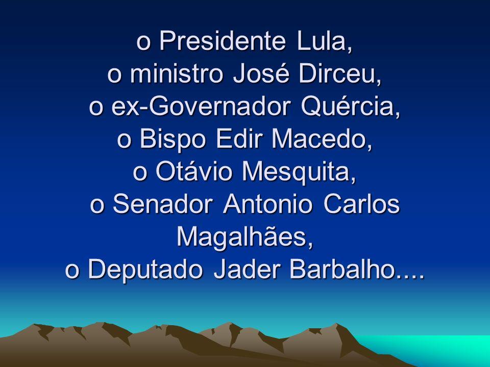 o Presidente Lula, o ministro José Dirceu, o ex-Governador Quércia, o Bispo Edir Macedo, o Otávio Mesquita, o Senador Antonio Carlos Magalhães, o Deputado Jader Barbalho....