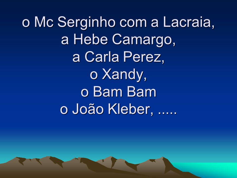 o Mc Serginho com a Lacraia, a Hebe Camargo, a Carla Perez, o Xandy, o Bam Bam o João Kleber, .....