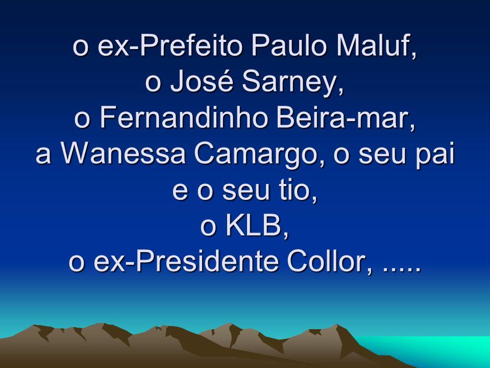o ex-Prefeito Paulo Maluf, o José Sarney, o Fernandinho Beira-mar, a Wanessa Camargo, o seu pai e o seu tio, o KLB, o ex-Presidente Collor, .....
