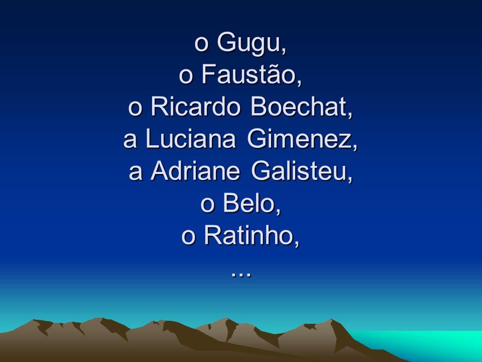 o Gugu, o Faustão, o Ricardo Boechat, a Luciana Gimenez, a Adriane Galisteu, o Belo, o Ratinho, ...