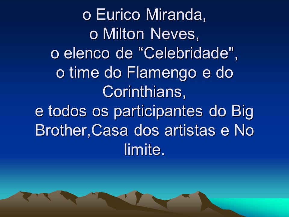 o Eurico Miranda, o Milton Neves, o elenco de Celebridade , o time do Flamengo e do Corinthians, e todos os participantes do Big Brother,Casa dos artistas e No limite.