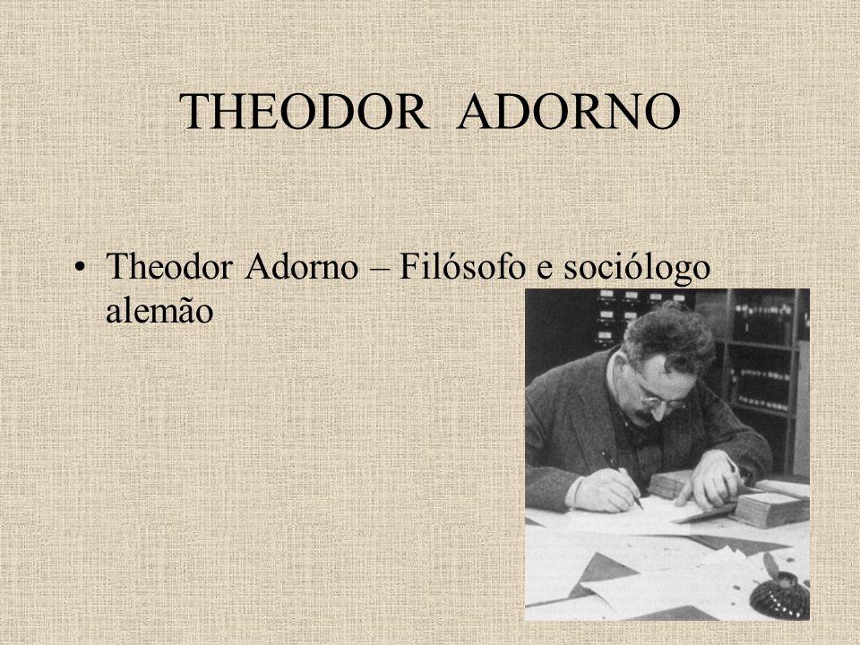 THEODOR ADORNO Theodor Adorno – Filósofo e sociólogo alemão