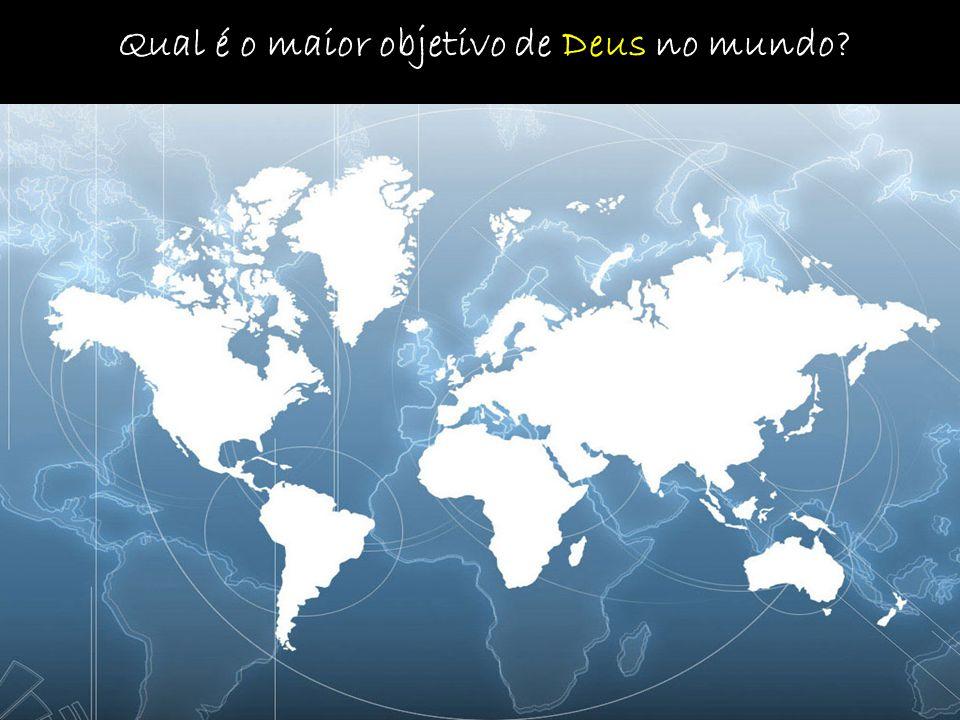 Qual é o maior objetivo de Deus no mundo