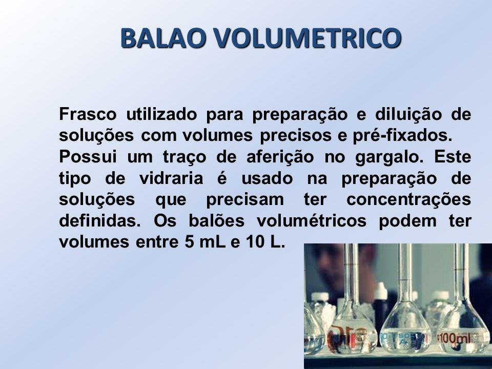 BALAO VOLUMETRICO Frasco utilizado para preparação e diluição de soluções com volumes precisos e pré-fixados.