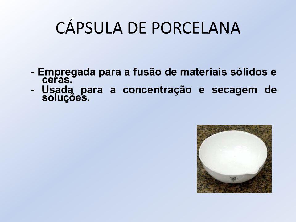 CÁPSULA DE PORCELANA - Empregada para a fusão de materiais sólidos e ceras. - Usada para a concentração e secagem de soluções.