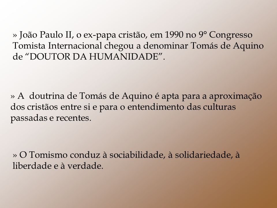» João Paulo II, o ex-papa cristão, em 1990 no 9° Congresso Tomista Internacional chegou a denominar Tomás de Aquino de DOUTOR DA HUMANIDADE .