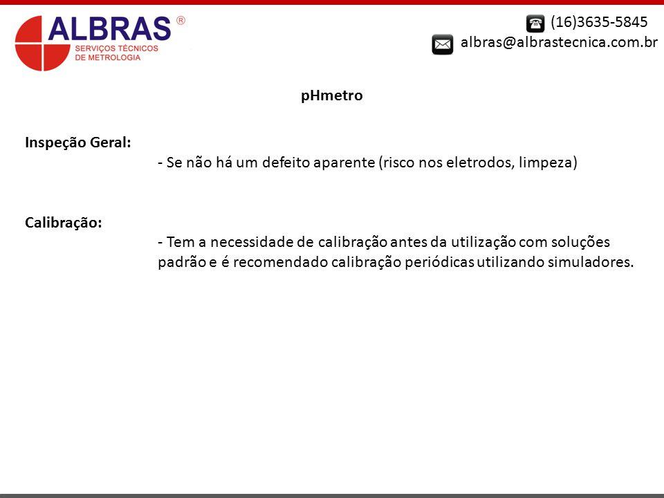(16)3635-5845 albras@albrastecnica.com.br. pHmetro. Inspeção Geral: - Se não há um defeito aparente (risco nos eletrodos, limpeza)