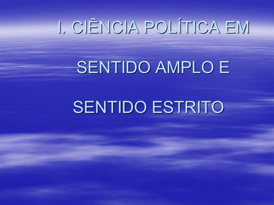 I. CIÊNCIA POLÍTICA EM SENTIDO AMPLO E SENTIDO ESTRITO