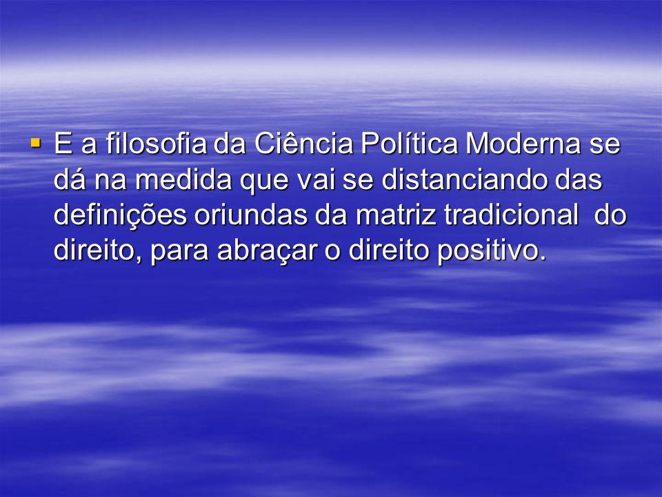 E a filosofia da Ciência Política Moderna se dá na medida que vai se distanciando das definições oriundas da matriz tradicional do direito, para abraçar o direito positivo.