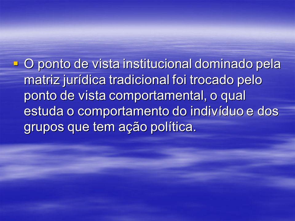 O ponto de vista institucional dominado pela matriz jurídica tradicional foi trocado pelo ponto de vista comportamental, o qual estuda o comportamento do indivíduo e dos grupos que tem ação política.