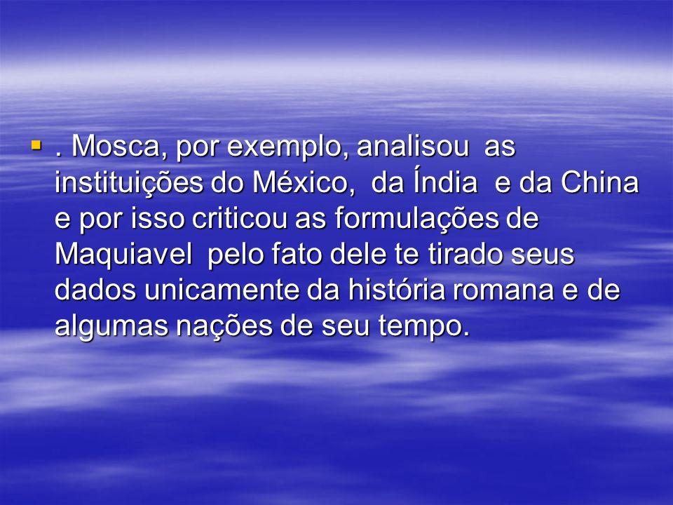 . Mosca, por exemplo, analisou as instituições do México, da Índia e da China e por isso criticou as formulações de Maquiavel pelo fato dele te tirado seus dados unicamente da história romana e de algumas nações de seu tempo.
