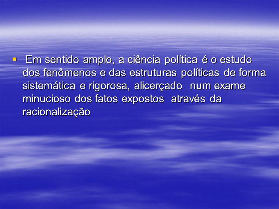 Em sentido amplo, a ciência política é o estudo dos fenômenos e das estruturas políticas de forma sistemática e rigorosa, alicerçado num exame minucioso dos fatos expostos através da racionalização