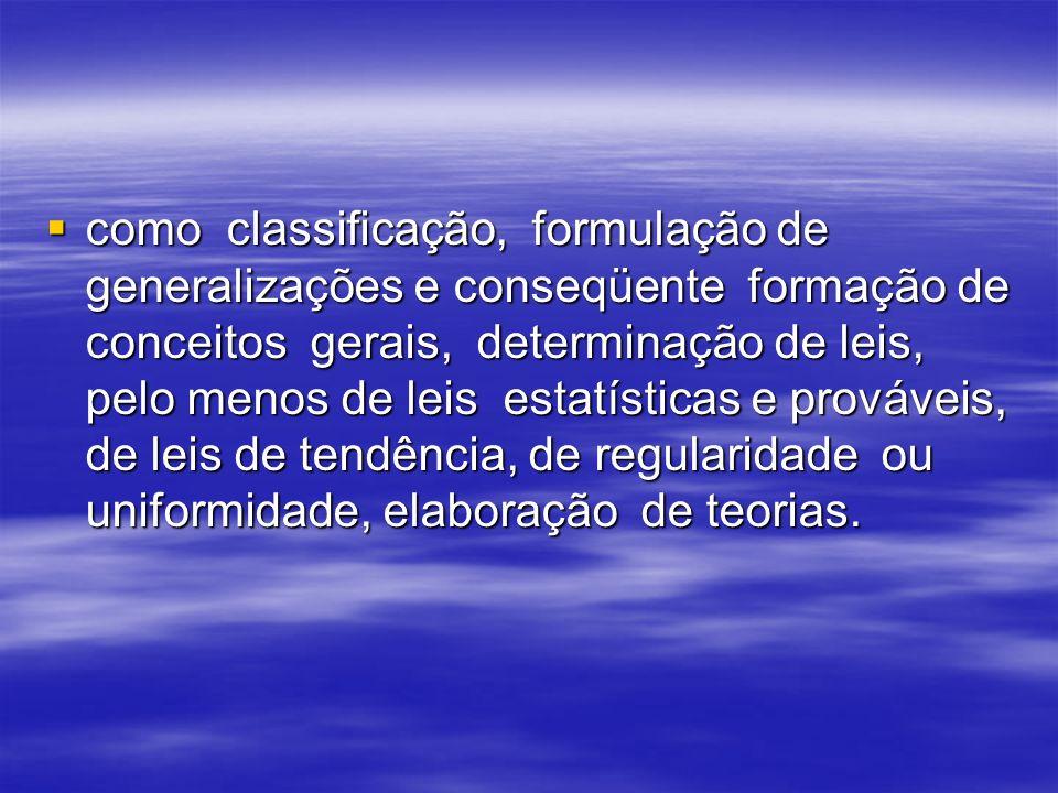 como classificação, formulação de generalizações e conseqüente formação de conceitos gerais, determinação de leis, pelo menos de leis estatísticas e prováveis, de leis de tendência, de regularidade ou uniformidade, elaboração de teorias.