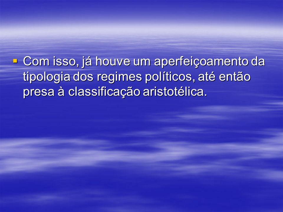 Com isso, já houve um aperfeiçoamento da tipologia dos regimes políticos, até então presa à classificação aristotélica.