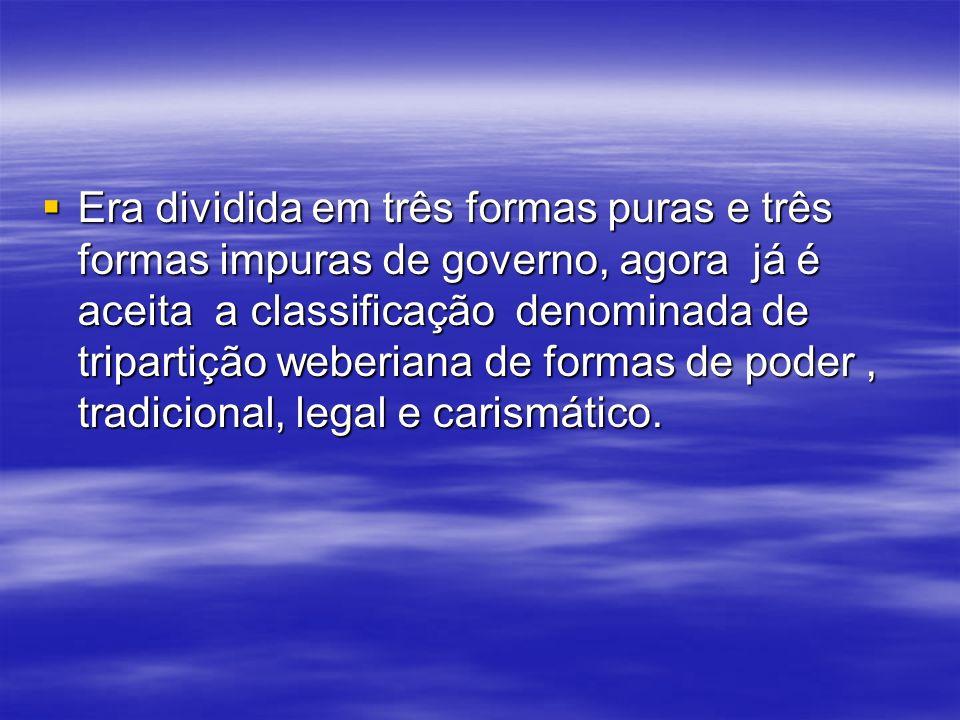 Era dividida em três formas puras e três formas impuras de governo, agora já é aceita a classificação denominada de tripartição weberiana de formas de poder , tradicional, legal e carismático.