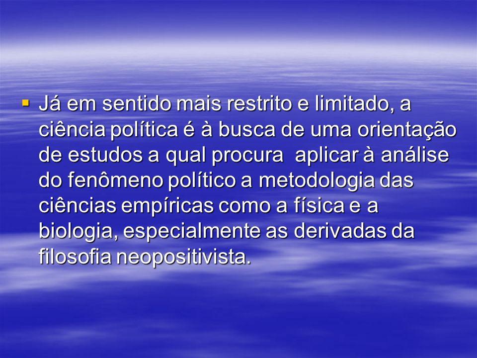 Já em sentido mais restrito e limitado, a ciência política é à busca de uma orientação de estudos a qual procura aplicar à análise do fenômeno político a metodologia das ciências empíricas como a física e a biologia, especialmente as derivadas da filosofia neopositivista.