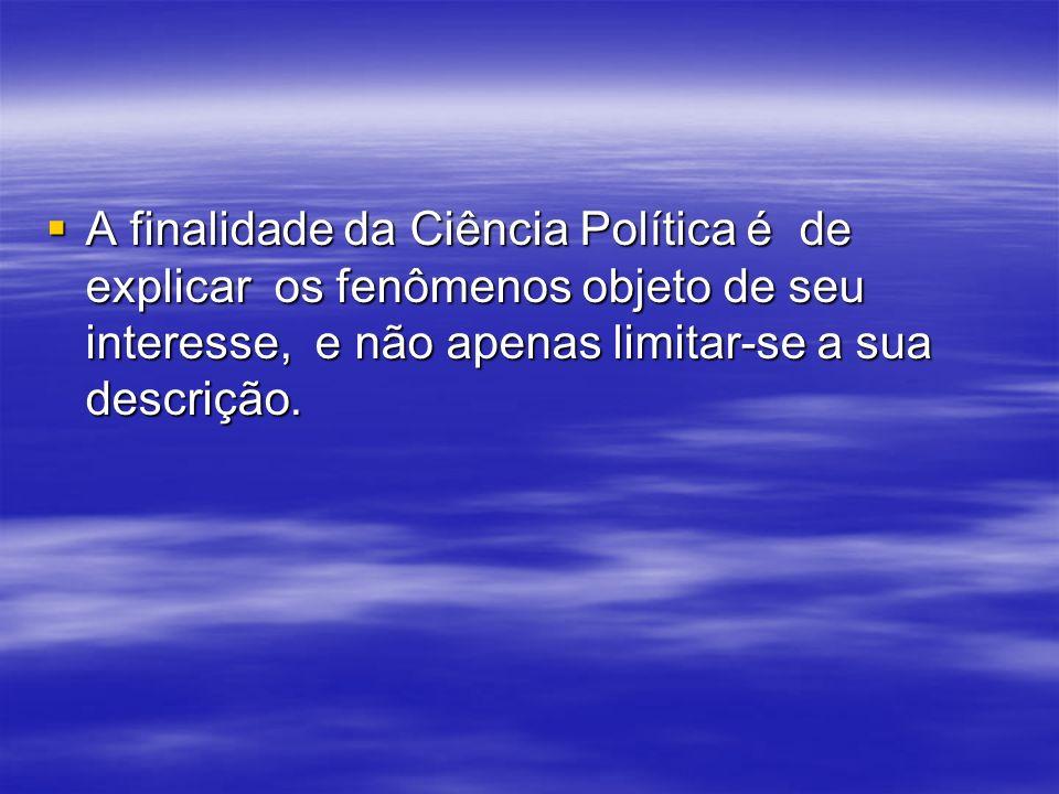 A finalidade da Ciência Política é de explicar os fenômenos objeto de seu interesse, e não apenas limitar-se a sua descrição.