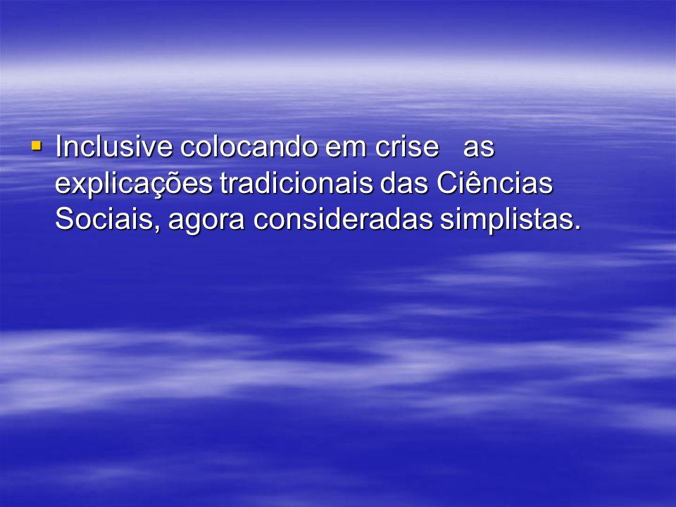 Inclusive colocando em crise as explicações tradicionais das Ciências Sociais, agora consideradas simplistas.