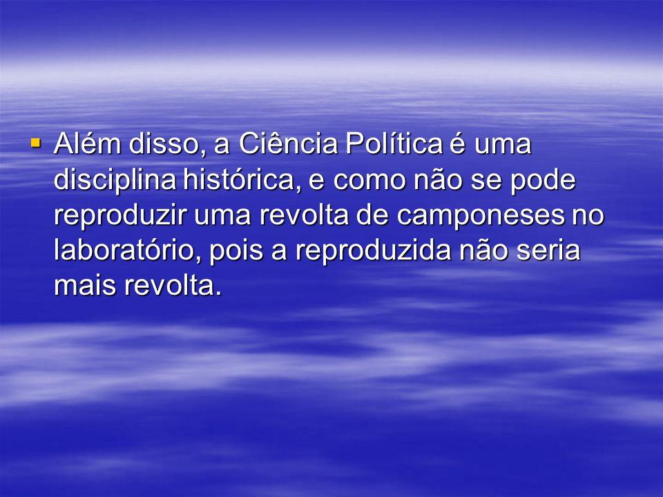 Além disso, a Ciência Política é uma disciplina histórica, e como não se pode reproduzir uma revolta de camponeses no laboratório, pois a reproduzida não seria mais revolta.