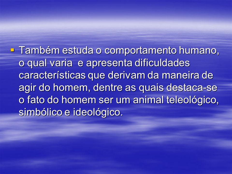 Também estuda o comportamento humano, o qual varia e apresenta dificuldades características que derivam da maneira de agir do homem, dentre as quais destaca-se o fato do homem ser um animal teleológico, simbólico e ideológico.