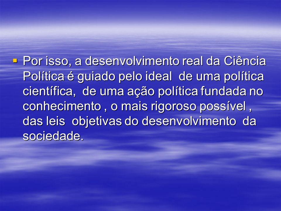Por isso, a desenvolvimento real da Ciência Política é guiado pelo ideal de uma política científica, de uma ação política fundada no conhecimento , o mais rigoroso possível , das leis objetivas do desenvolvimento da sociedade.