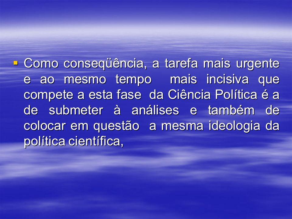 Como conseqüência, a tarefa mais urgente e ao mesmo tempo mais incisiva que compete a esta fase da Ciência Política é a de submeter à análises e também de colocar em questão a mesma ideologia da política científica,