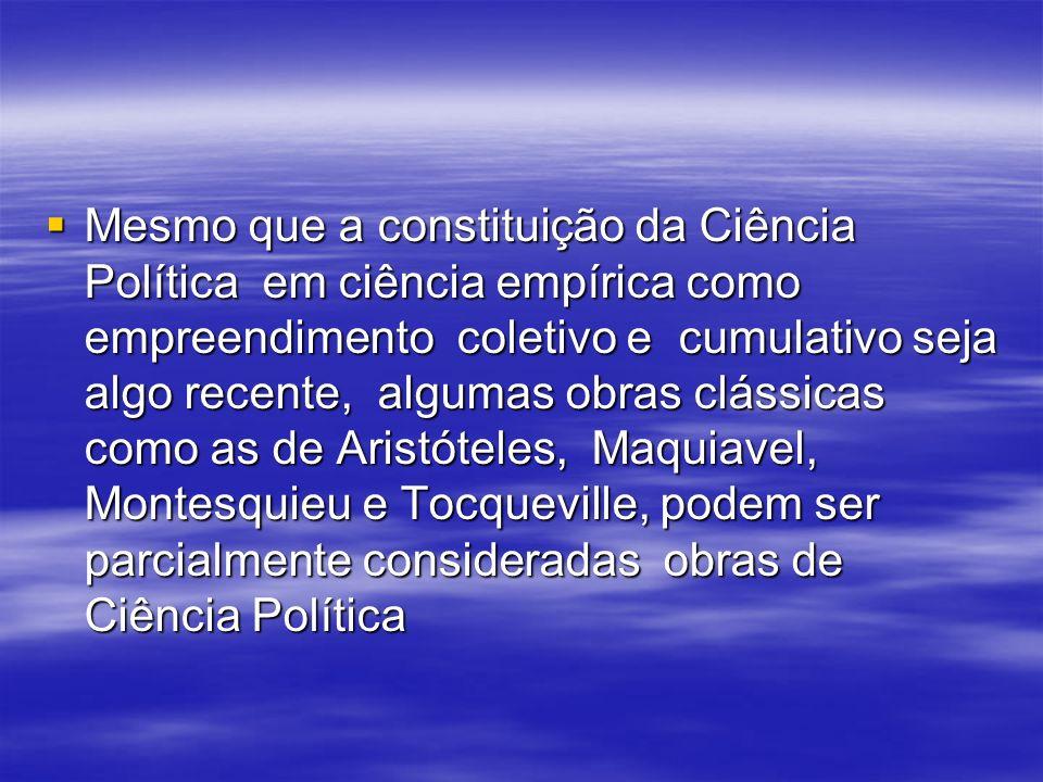 Mesmo que a constituição da Ciência Política em ciência empírica como empreendimento coletivo e cumulativo seja algo recente, algumas obras clássicas como as de Aristóteles, Maquiavel, Montesquieu e Tocqueville, podem ser parcialmente consideradas obras de Ciência Política