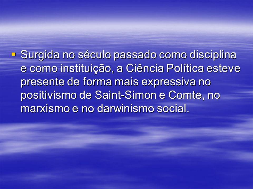 Surgida no século passado como disciplina e como instituição, a Ciência Política esteve presente de forma mais expressiva no positivismo de Saint-Simon e Comte, no marxismo e no darwinismo social.