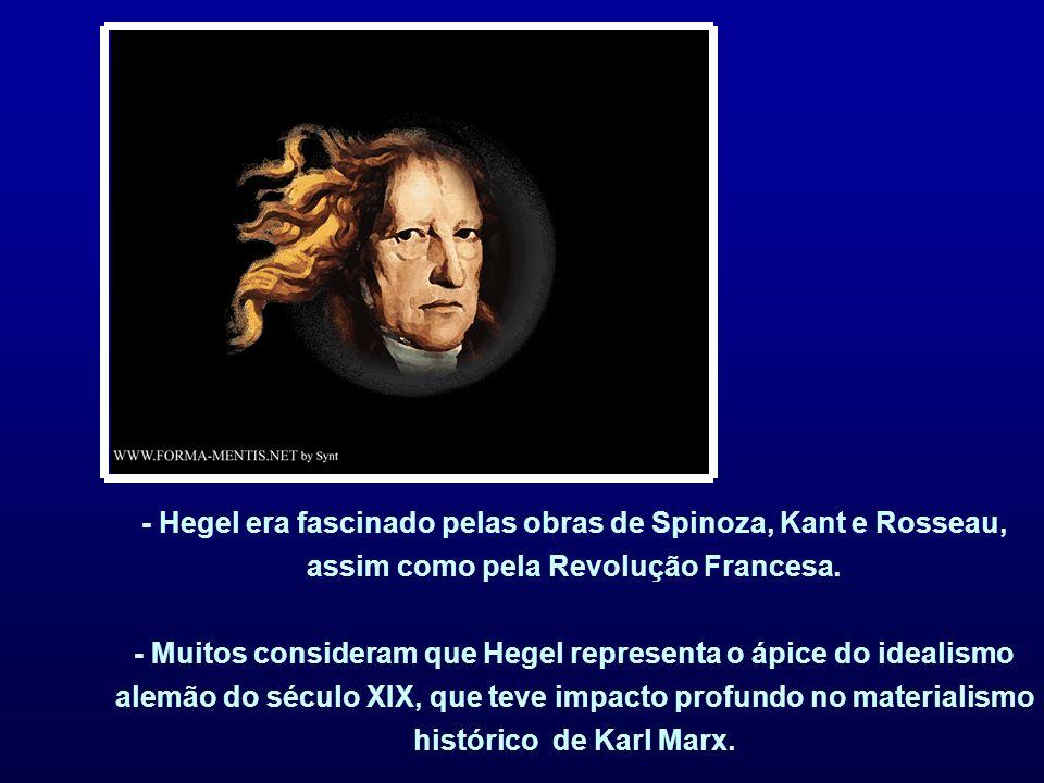 - Hegel era fascinado pelas obras de Spinoza, Kant e Rosseau, assim como pela Revolução Francesa.