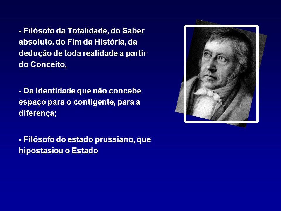- Filósofo da Totalidade, do Saber absoluto, do Fim da História, da dedução de toda realidade a partir do Conceito,