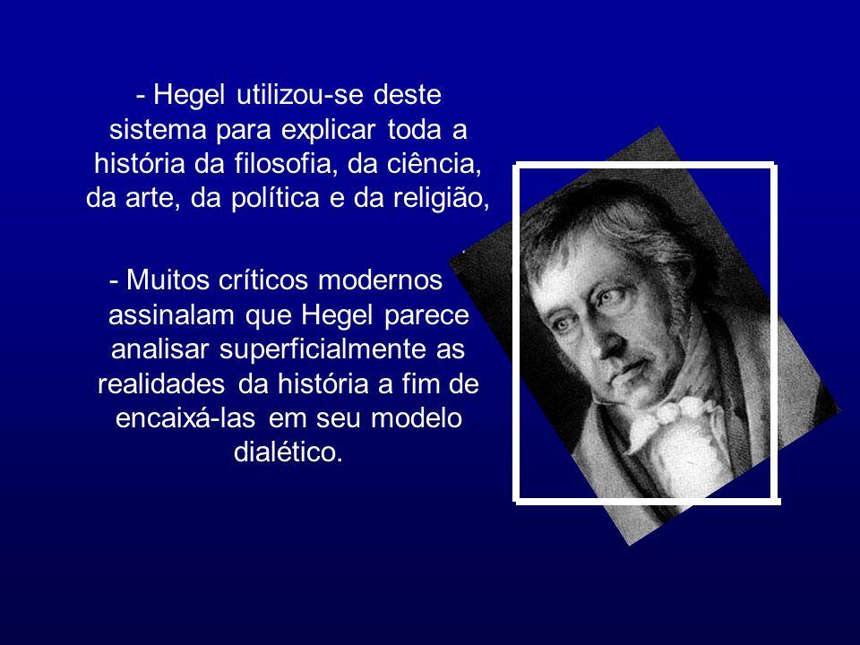 - Hegel utilizou-se deste sistema para explicar toda a história da filosofia, da ciência, da arte, da política e da religião,