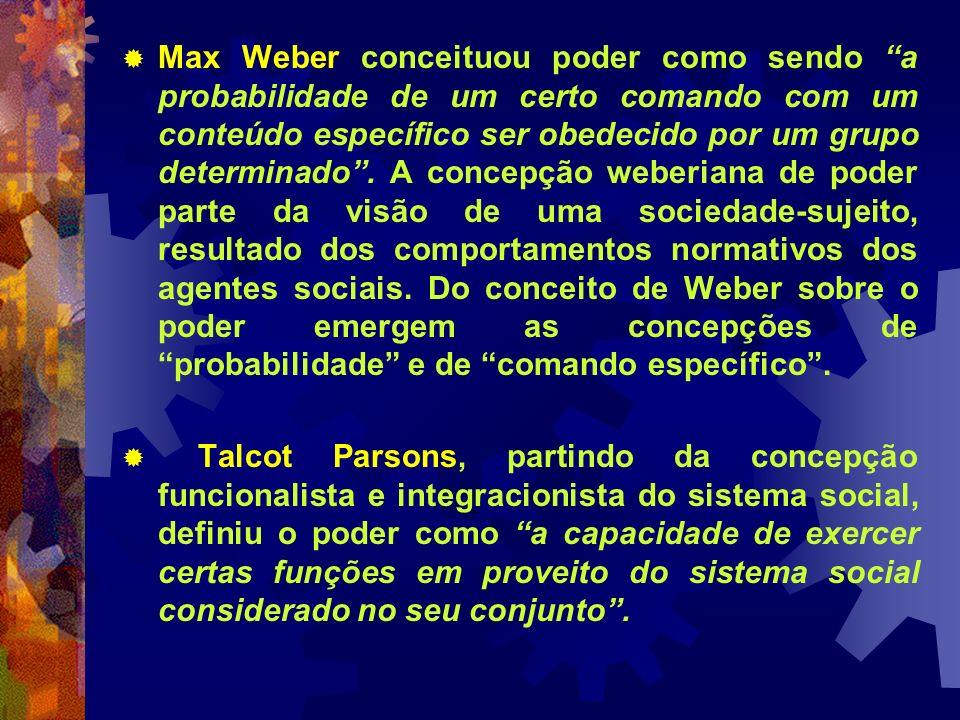 Max Weber conceituou poder como sendo a probabilidade de um certo comando com um conteúdo específico ser obedecido por um grupo determinado . A concepção weberiana de poder parte da visão de uma sociedade-sujeito, resultado dos comportamentos normativos dos agentes sociais. Do conceito de Weber sobre o poder emergem as concepções de probabilidade e de comando específico .