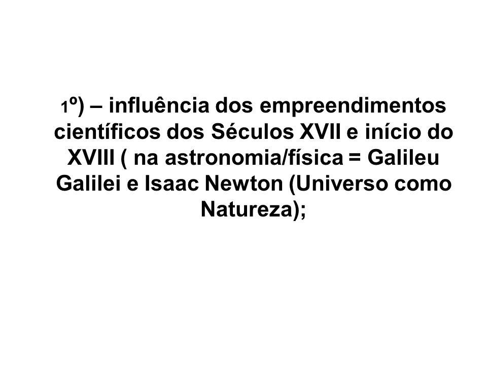 1º) – influência dos empreendimentos científicos dos Séculos XVII e início do XVIII ( na astronomia/física = Galileu Galilei e Isaac Newton (Universo como Natureza);