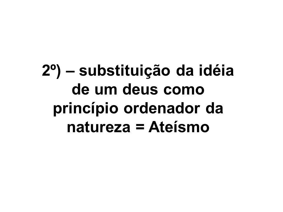 2º) – substituição da idéia de um deus como princípio ordenador da natureza = Ateísmo