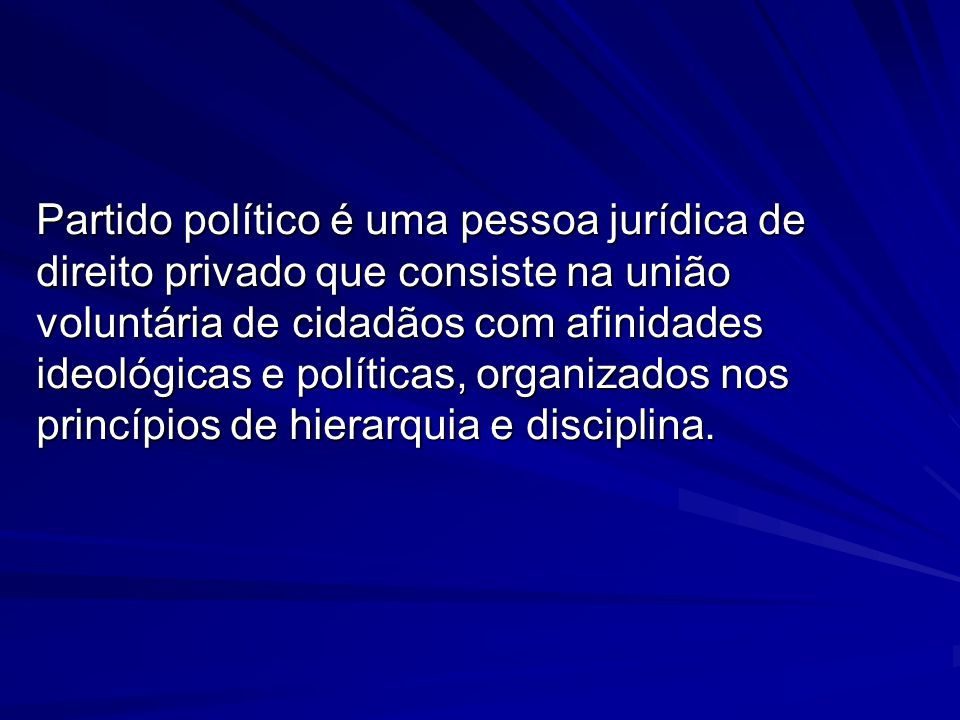 Partido político é uma pessoa jurídica de direito privado que consiste na união voluntária de cidadãos com afinidades ideológicas e políticas, organizados nos princípios de hierarquia e disciplina.